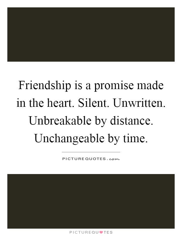 Friendship is a promise made in the heart. Silent. Unwritten. Unbreakable by distance. Unchangeable by time Picture Quote #1