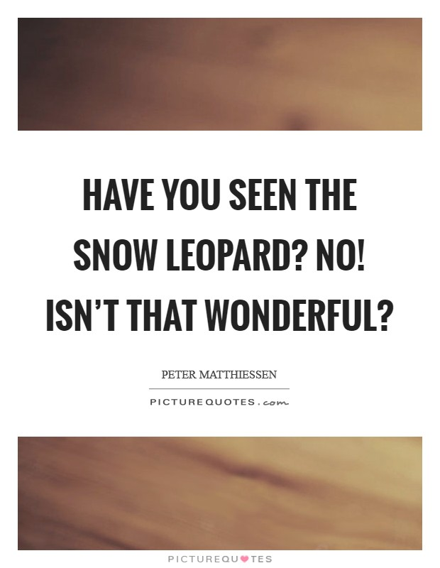 Have you seen the snow leopard? No! Isn't that wonderful? Picture Quote #1
