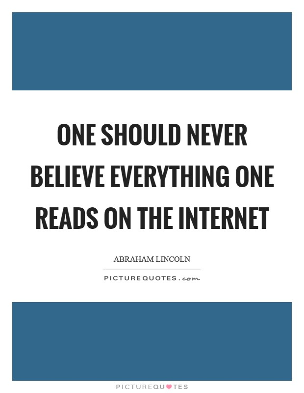 One should never believe everything one reads on the internet Picture Quote #1