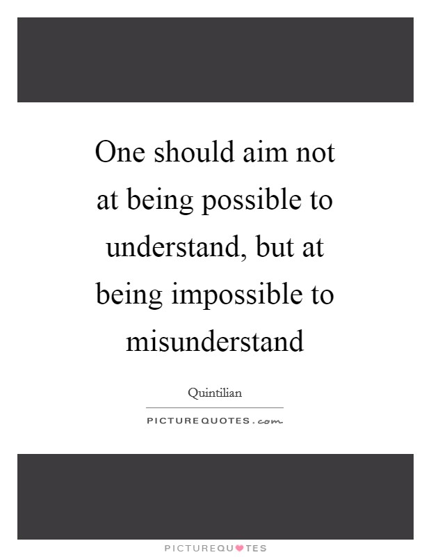 One should aim not at being possible to understand, but at being impossible to misunderstand Picture Quote #1
