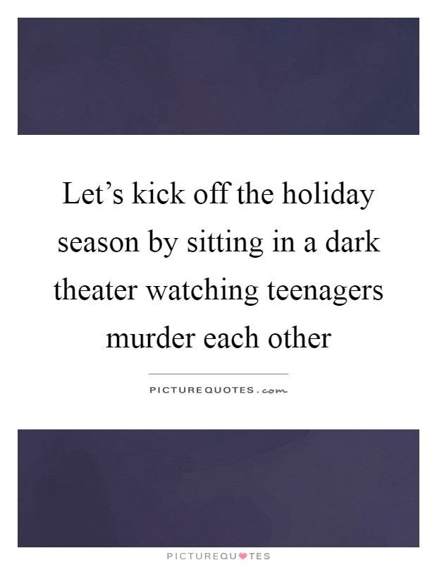 Let's kick off the holiday season by sitting in a dark theater watching teenagers murder each other Picture Quote #1
