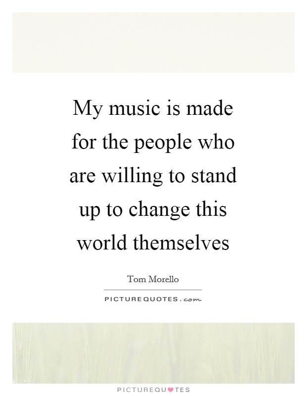 My music is made for the people who are willing to stand up to change this world themselves Picture Quote #1