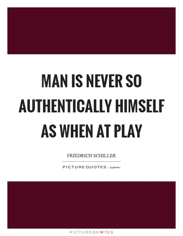 Man is never so authentically himself as when at play Picture Quote #1