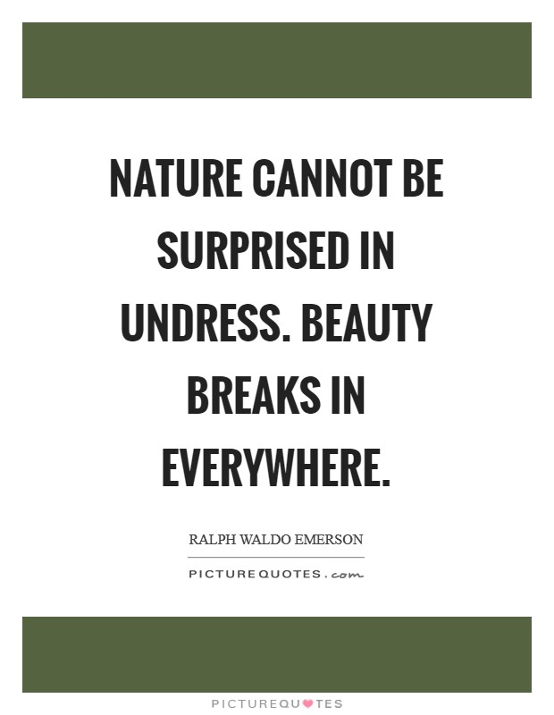 Nature cannot be surprised in undress. Beauty breaks in everywhere Picture Quote #1