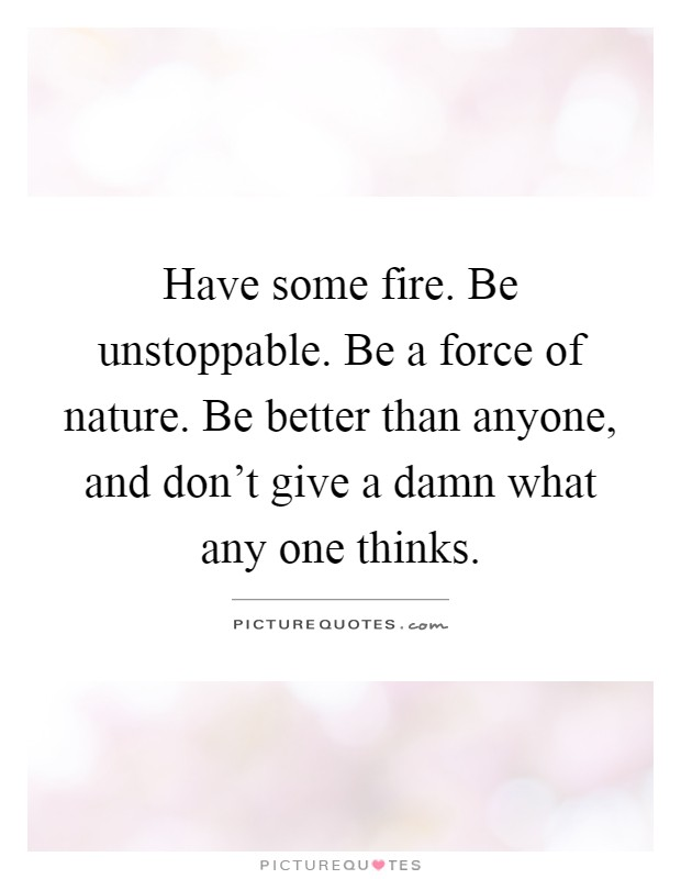 Have some fire. Be unstoppable. Be a force of nature. Be better than anyone, and don't give a damn what any one thinks Picture Quote #1
