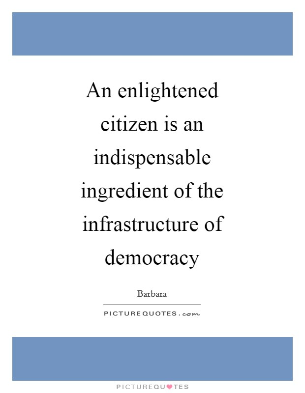 An enlightened citizen is an indispensable ingredient of the infrastructure of democracy Picture Quote #1