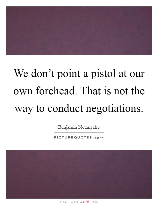 We don't point a pistol at our own forehead. That is not the way to conduct negotiations Picture Quote #1