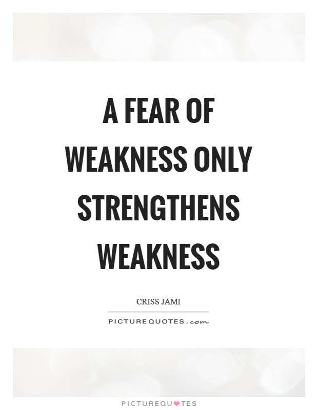 A fear of weakness only strengthens weakness Picture Quote #1