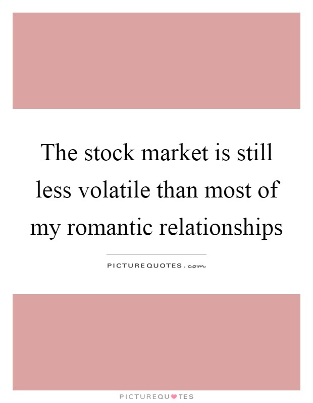 The stock market is still less volatile than most of my romantic relationships Picture Quote #1