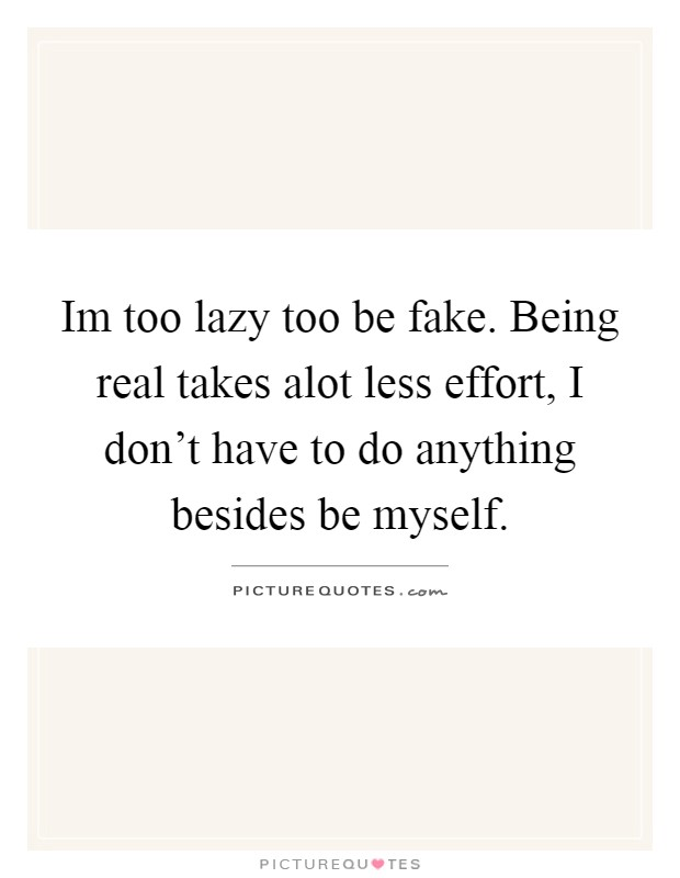 Im too lazy too be fake. Being real takes alot less effort, I don't have to do anything besides be myself Picture Quote #1