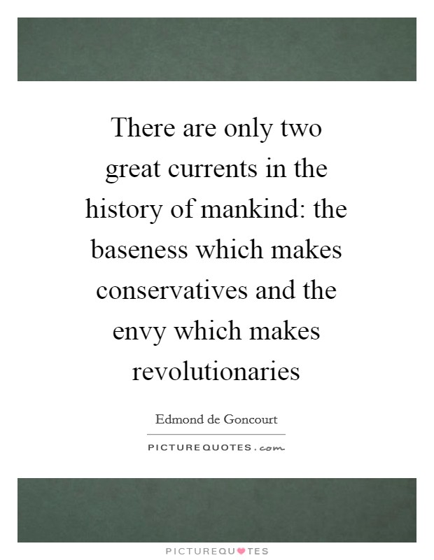There are only two great currents in the history of mankind: the baseness which makes conservatives and the envy which makes revolutionaries Picture Quote #1