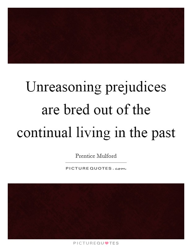 Unreasoning prejudices are bred out of the continual living in the past Picture Quote #1
