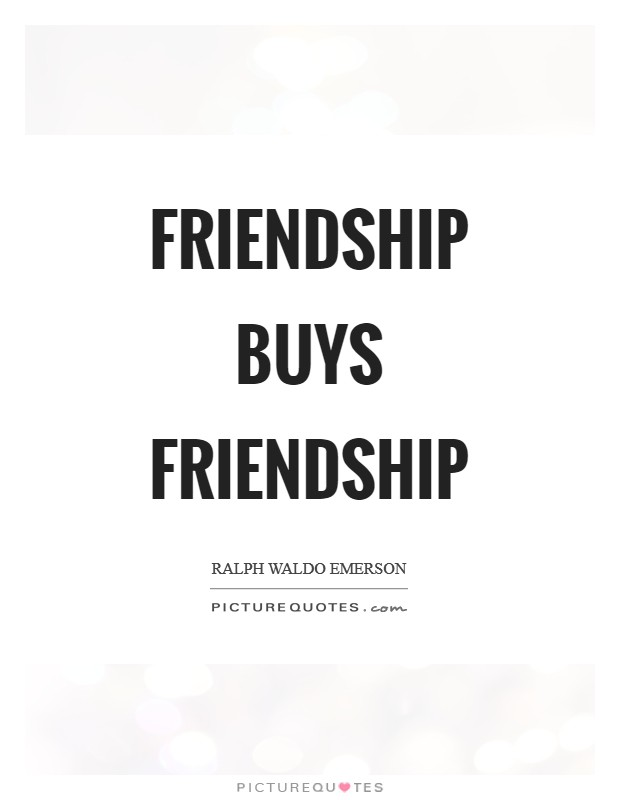 Friendship buys friendship Picture Quote #1
