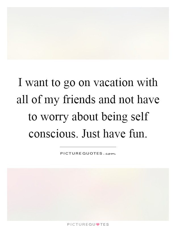 I want to go on vacation with all of my friends and not have to worry about being self conscious. Just have fun Picture Quote #1