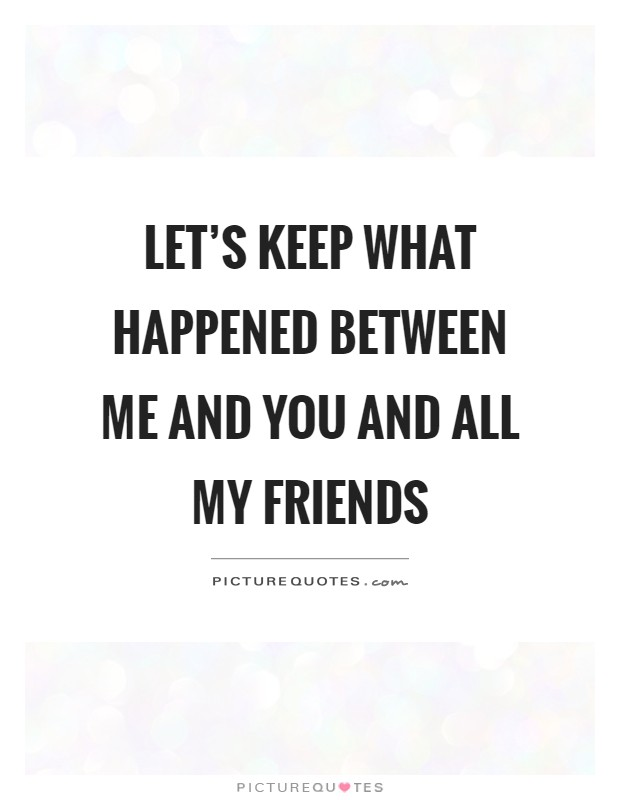 Let's keep what happened between me and you and all my friends Picture Quote #1