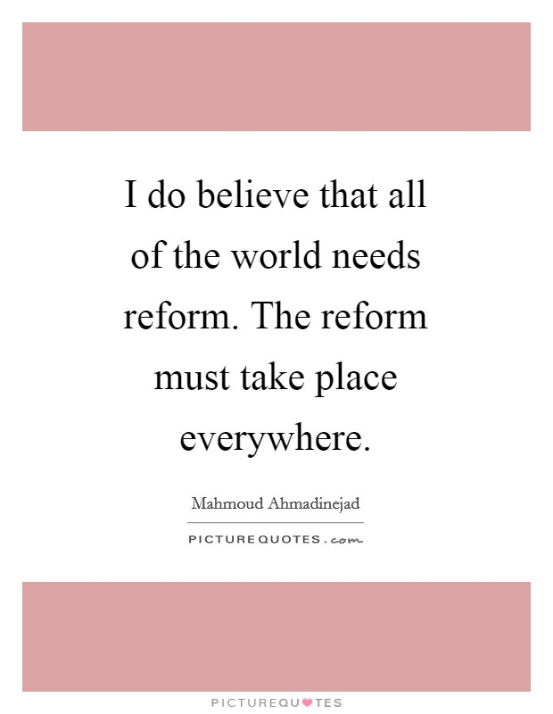 I do believe that all of the world needs reform. The reform must take place everywhere Picture Quote #1