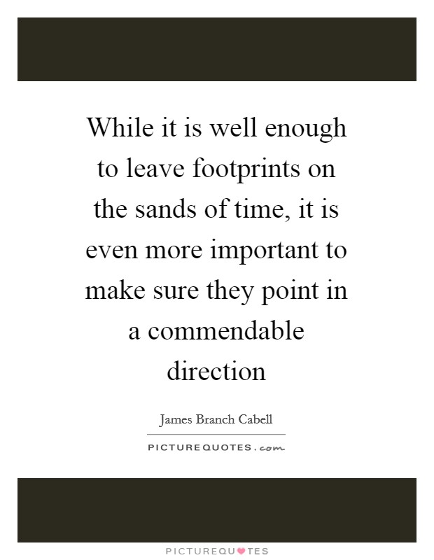 While it is well enough to leave footprints on the sands of time, it is even more important to make sure they point in a commendable direction Picture Quote #1