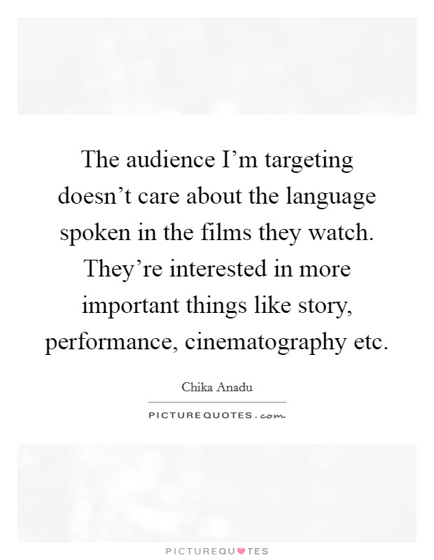 The audience I'm targeting doesn't care about the language spoken in the films they watch. They're interested in more important things like story, performance, cinematography etc Picture Quote #1