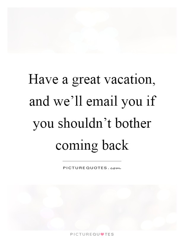 Have A Great Vacation And Well Email You If Shouldnt Bother Coming Back