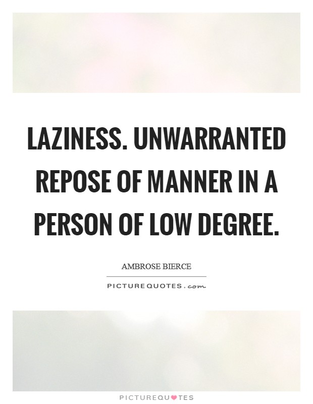 Laziness. Unwarranted repose of manner in a person of low degree Picture Quote #1