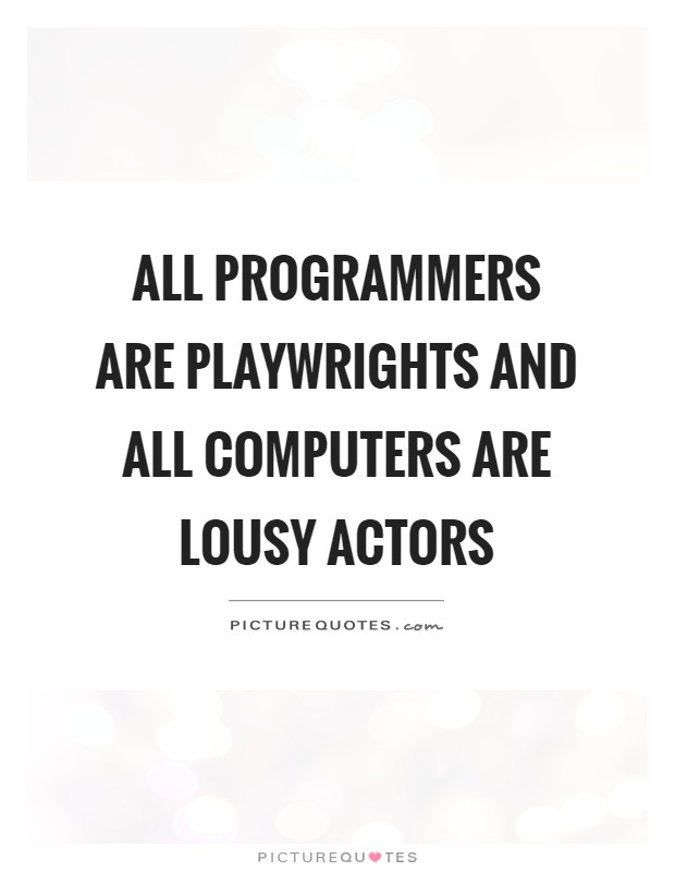 All programmers are playwrights and all computers are lousy actors Picture Quote #1
