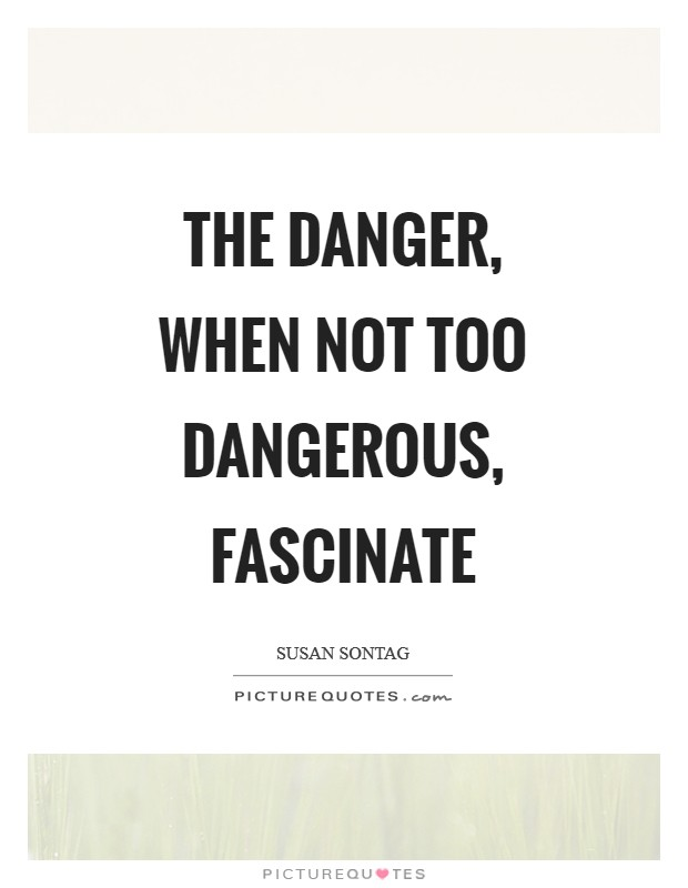 The danger, when not too dangerous, fascinate Picture Quote #1