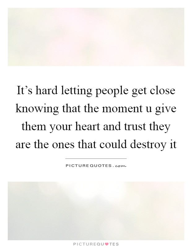 It's hard letting people get close knowing that the moment u give them your heart and trust they are the ones that could destroy it Picture Quote #1