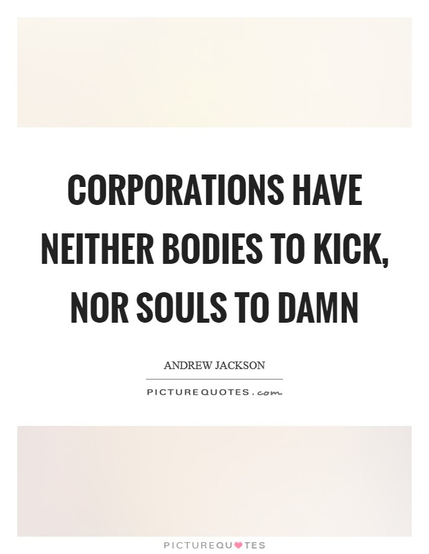 Corporations have neither bodies to kick, nor souls to damn Picture Quote #1