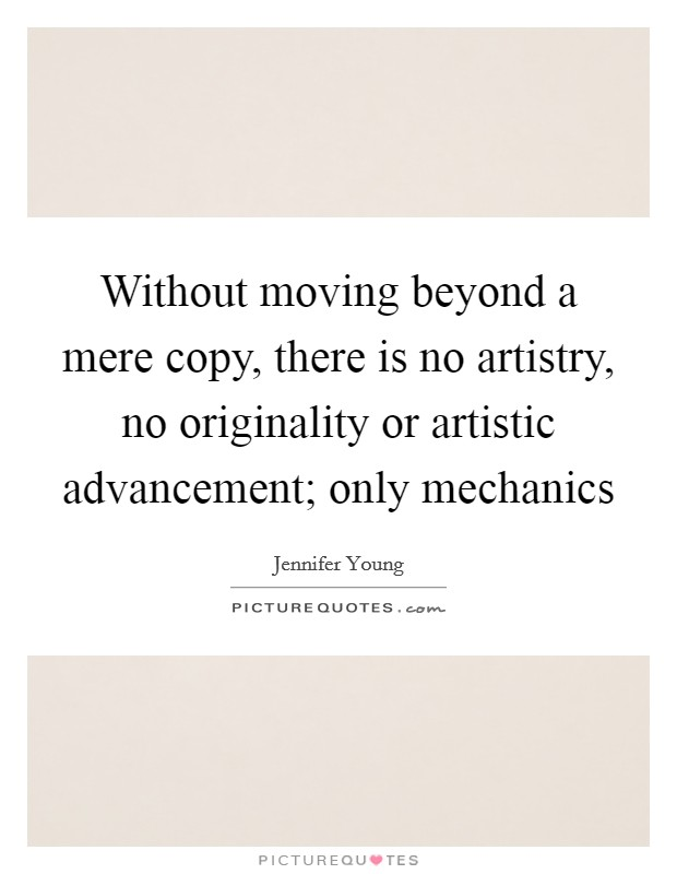 Without moving beyond a mere copy, there is no artistry, no originality or artistic advancement; only mechanics Picture Quote #1