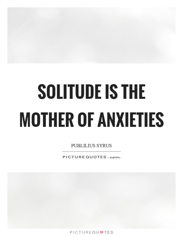 Solitude is the mother of anxieties Picture Quote #1