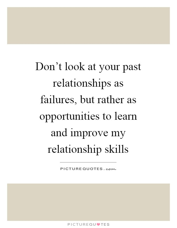 Don't look at your past relationships as failures, but rather as opportunities to learn and improve my relationship skills Picture Quote #1