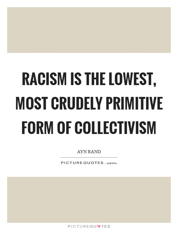 Racism is the lowest, most crudely primitive form of collectivism Picture Quote #1