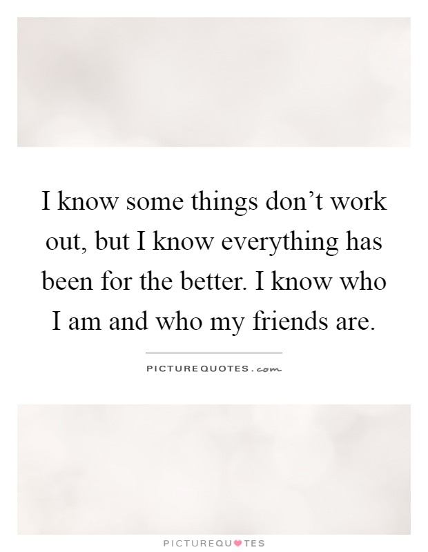 I know some things don't work out, but I know everything has been for the better. I know who I am and who my friends are Picture Quote #1
