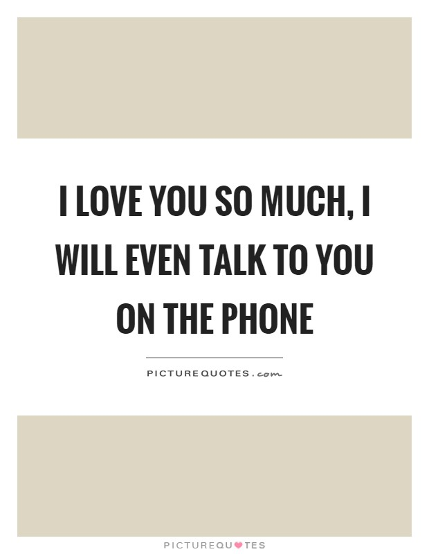 I love you so much, I will even talk to you on the phone Picture Quote #1