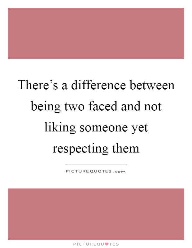 There\'s a difference between being two faced and not liking ...