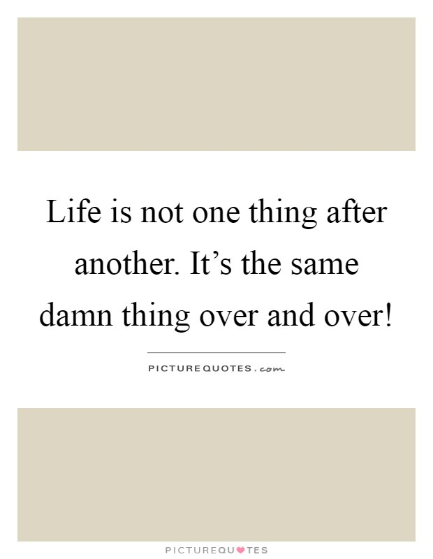 Life is not one thing after another. It's the same damn thing over and over! Picture Quote #1