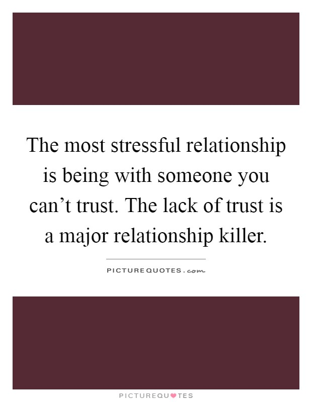 The most stressful relationship is being with someone you can't trust. The lack of trust is a major relationship killer Picture Quote #1