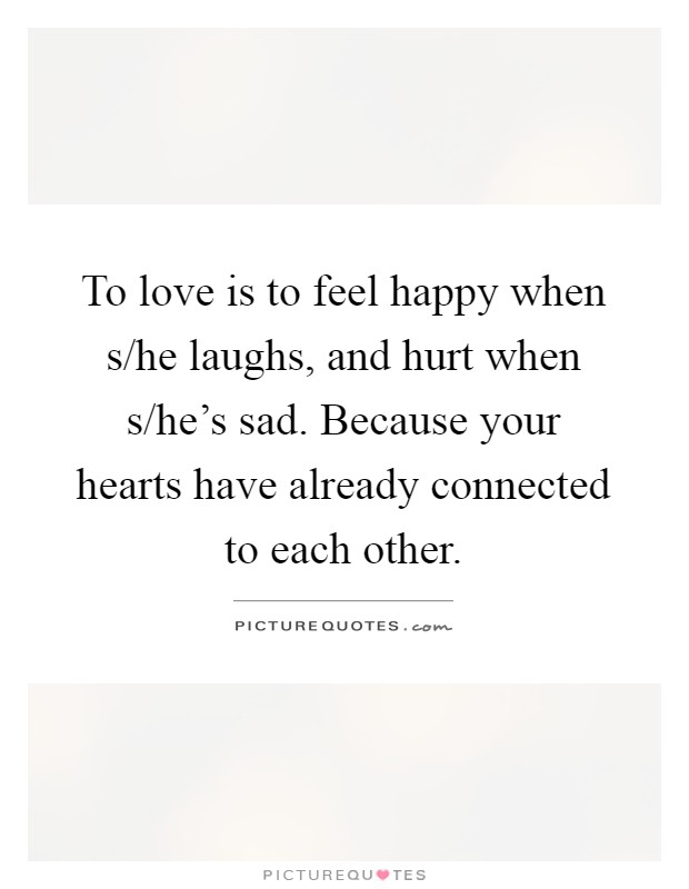 To love is to feel happy when s/he laughs, and hurt when s/he's sad. Because your hearts have already connected to each other Picture Quote #1