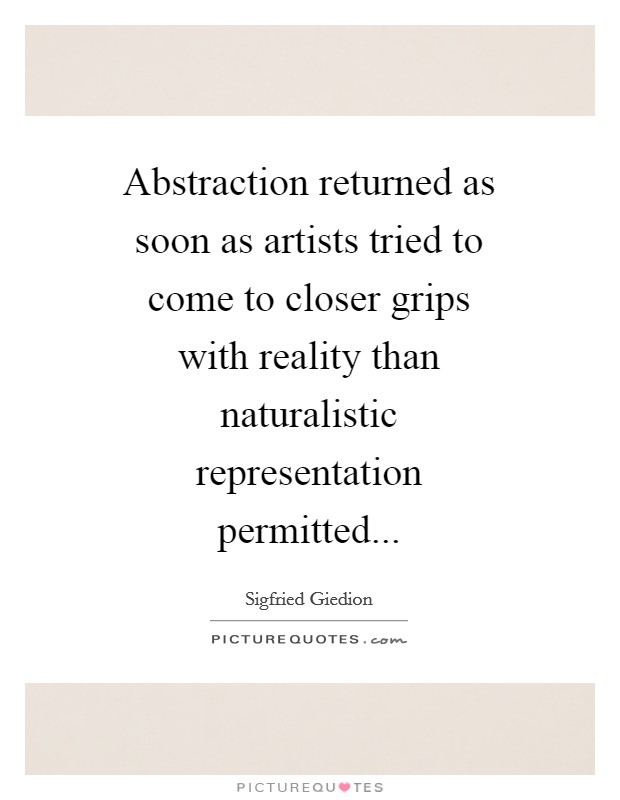 Abstraction returned as soon as artists tried to come to closer grips with reality than naturalistic representation permitted Picture Quote #1
