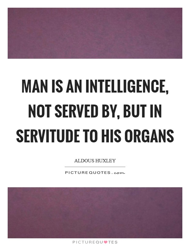 Man is an intelligence, not served by, but in servitude to his organs Picture Quote #1