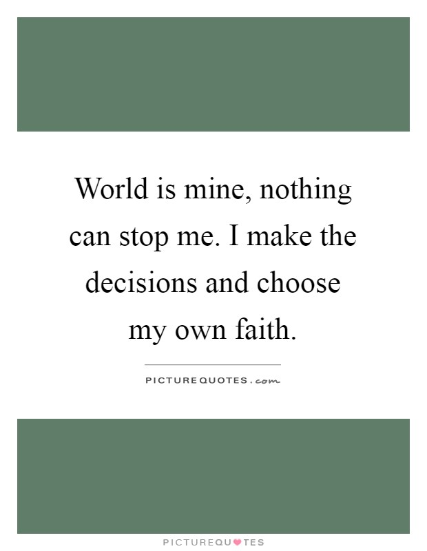 World is mine, nothing can stop me. I make the decisions and choose my own faith Picture Quote #1