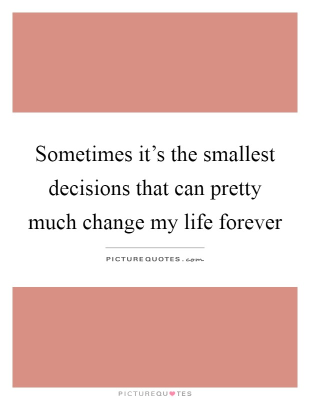 Sometimes it's the smallest decisions that can pretty much change my life forever Picture Quote #1
