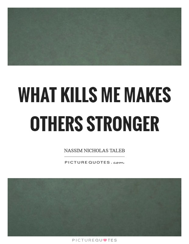 What kills me makes others stronger Picture Quote #1