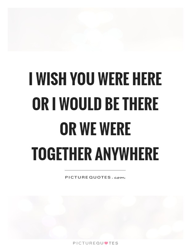 Wish You Were Here Quotes Awesome I Wish You Were Here Or I Would Be There Or We Were Together