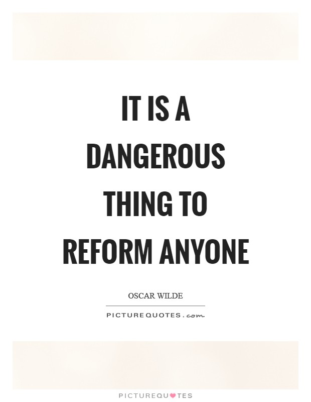 It is a dangerous thing to reform anyone Picture Quote #1