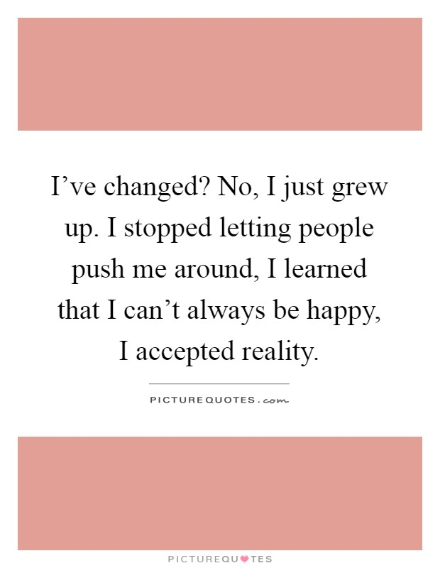 I've changed? No, I just grew up. I stopped letting people push me around, I learned that I can't always be happy, I accepted reality Picture Quote #1