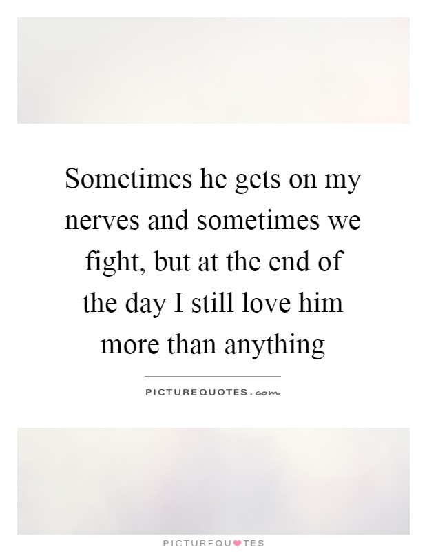 Sometimes he gets on my nerves and sometimes we fight, but at the end of the day I still love him more than anything Picture Quote #1
