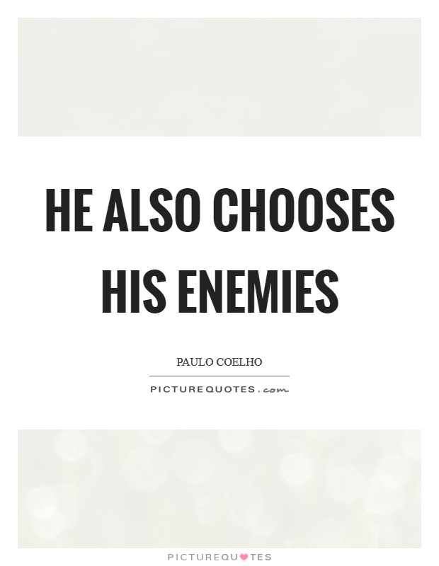 He also chooses his enemies Picture Quote #1