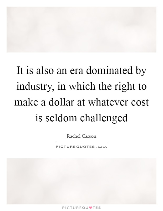 It is also an era dominated by industry, in which the right to make a dollar at whatever cost is seldom challenged Picture Quote #1
