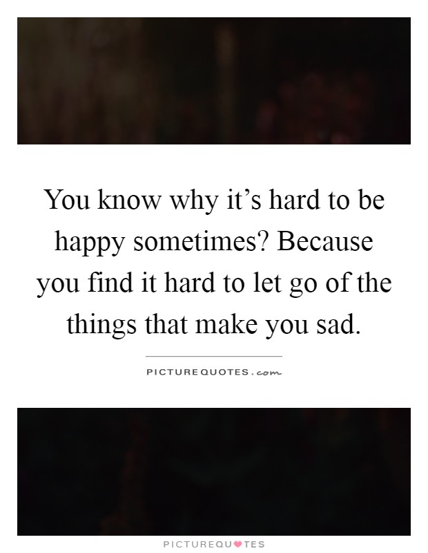 You know why it's hard to be happy sometimes? Because you find it hard to let go of the things that make you sad Picture Quote #1
